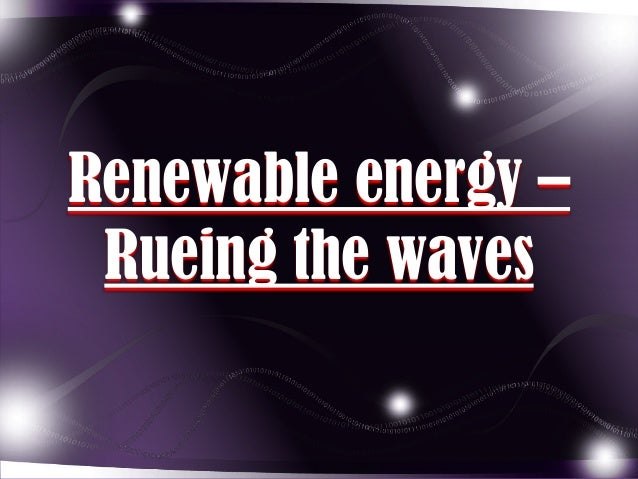 Renewable energy – Rueing the waves
