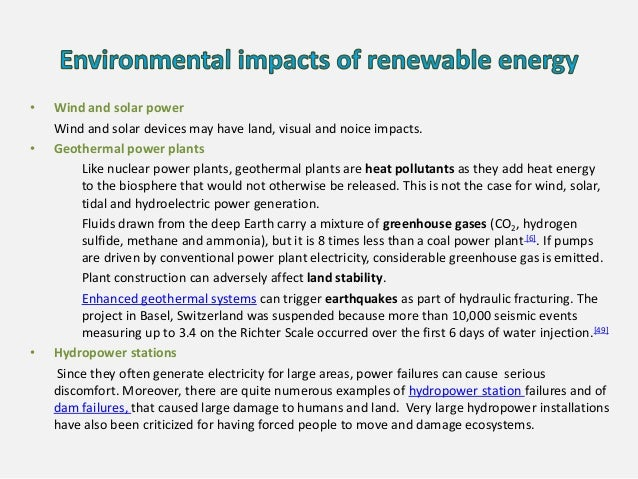 • Wind and solar power Wind and solar devices may have land, visual and noice impacts. • Geothermal power plants Like nucl...