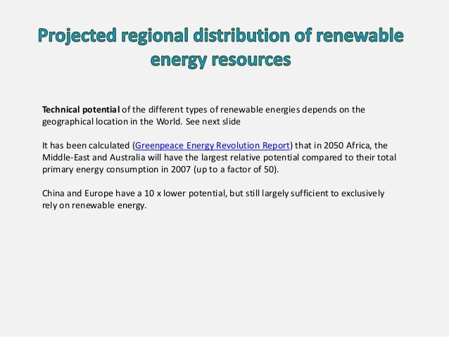 Technical potential of the different types of renewable energies depends on the geographical location in the World. See ne...