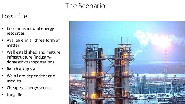 Fossil fuel • Enormous natural energy resources • Available in all three form of matter • Well established and mature infr...