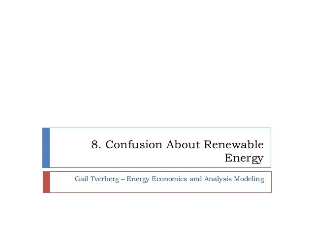 8. Confusion About Renewable Energy Gail Tverberg – Energy Economics and Analysis Modeling