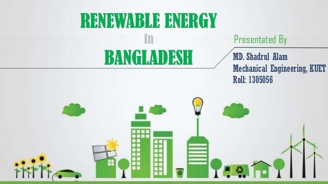 RENEWABLE ENERGY In BANGLADESH MD. Shadrul Alam Mechanical Engineering, KUET Roll: 1305056 Presentated By