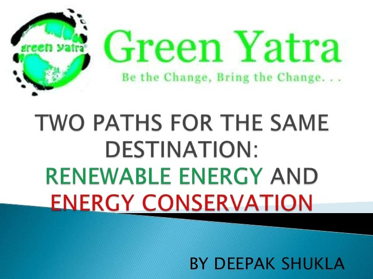 TWO PATHS FOR THE SAME DESTINATION:RENEWABLE ENERGY AND ENERGY CONSERVATION<br />BY DEEPAK SHUKLA<br />