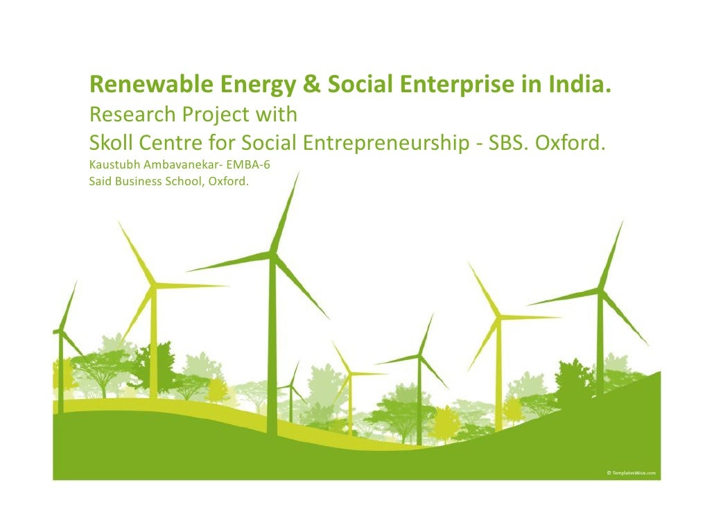 Renewable Energy & Social Enterprise in India.Research Project withSkoll Centre for Social Entrepreneurship - SBS. Oxford....