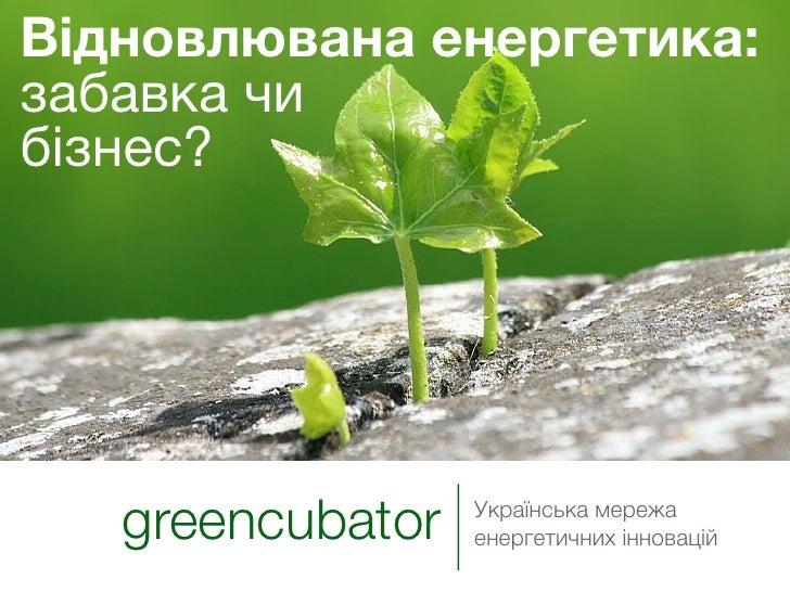 Відновлювана енергетика: забавка чи бізнес?        greencubator   Українська мережа                   енергетичних інновац...