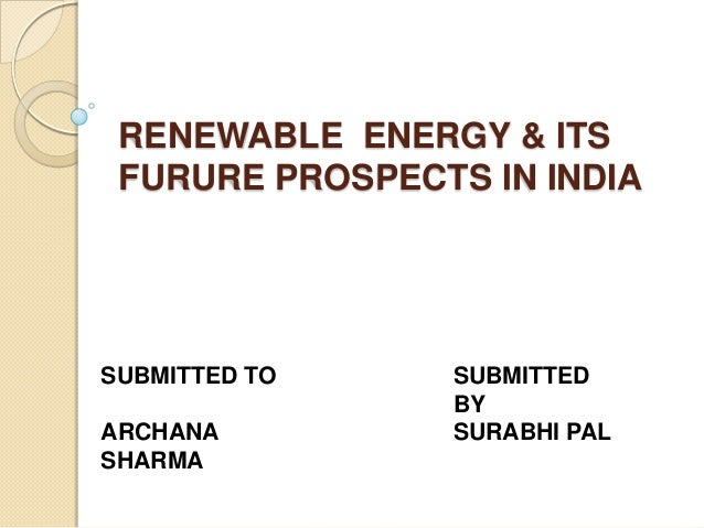 RENEWABLE ENERGY & ITS FURURE PROSPECTS IN INDIA  SUBMITTED TO ARCHANA SHARMA  SUBMITTED BY SURABHI PAL