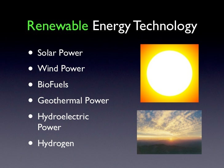 Renewable Energy Technology• Solar Power• Wind Power• BioFuels• Geothermal Power• Hydroelectric  Power• Hydrogen