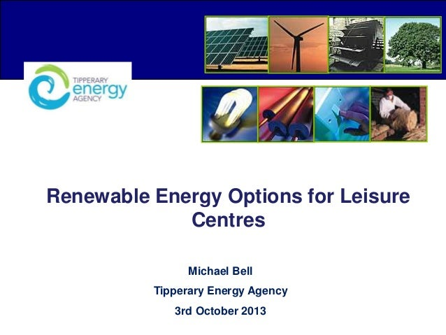 Renewable Energy Options for Leisure Centres Michael Bell Tipperary Energy Agency 3rd October 2013