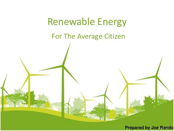 Renewable Energy<br />For The Average Citizen<br />Prepared by Joe Rando<br />