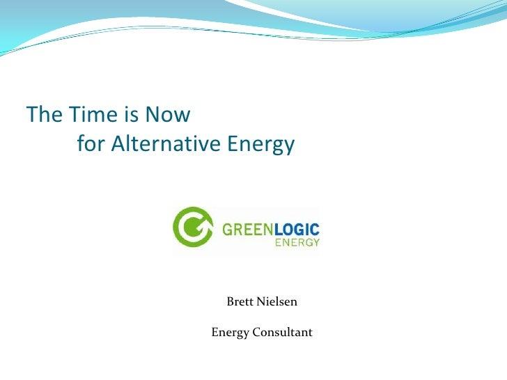 The Time is Nowfor Alternative Energy<br />Brett Nielsen<br />Energy Consultant<br />