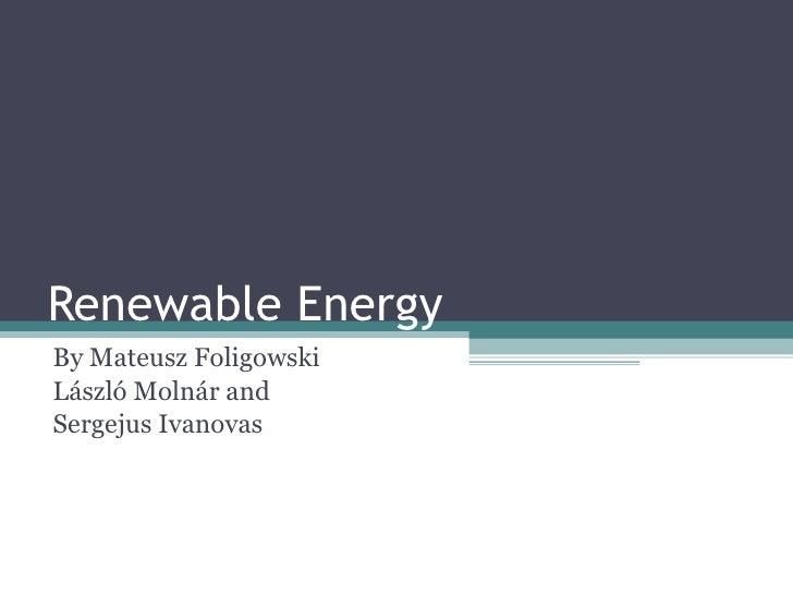 Renewable Energy By Mateusz Foligowski László Molnár and Sergejus  Ivanovas