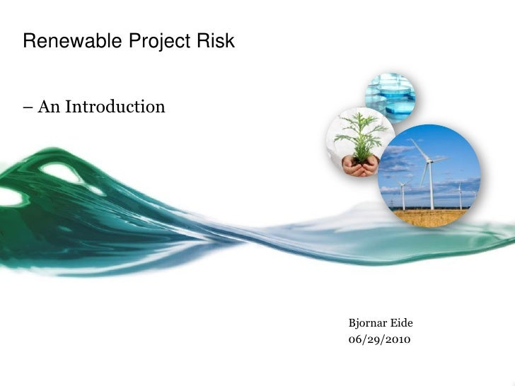 Renewable Project Risk   – An Introduction                              Bjornar Eide                          06/29/2010