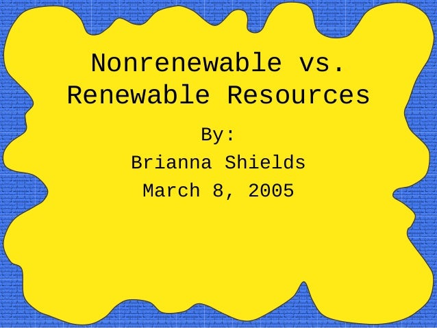 Nonrenewable vs. Renewable Resources By: Brianna Shields March 8, 2005