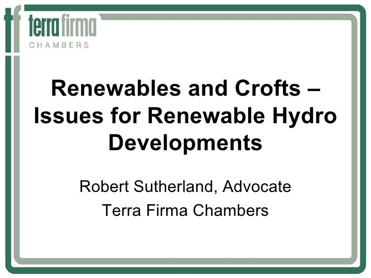 Renewables and Crofts –Issues for Renewable Hydro       Developments   Robert Sutherland, Advocate     Terra Firma Chambers