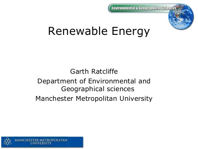 Renewable Energy  Garth Ratcliffe Department of Environmental and Geographical sciences Manchester Metropolitan University