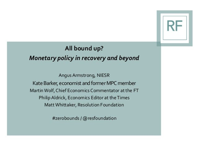 All bound up? Monetary policy in recovery and beyond AngusArmstrong, NIESR KateBarker,economistandformerMPCmember Martin W...