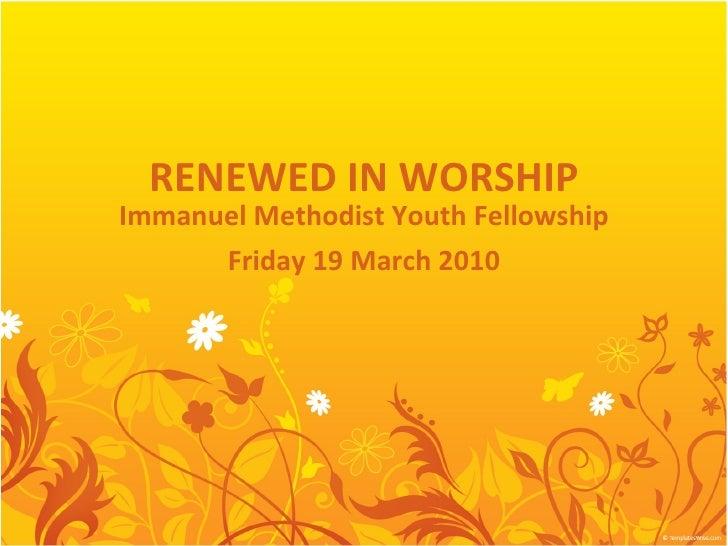 RENEWED IN WORSHIP Immanuel Methodist Youth Fellowship Friday 19 March 2010