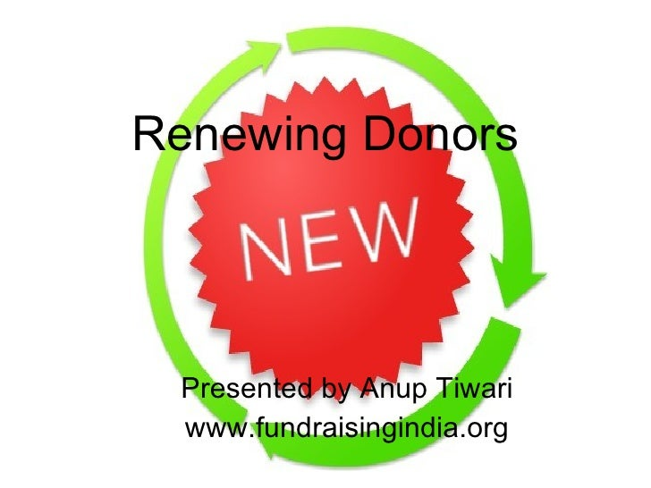 Renewing Donors Presented by Anup Tiwari www.fundraisingindia.org