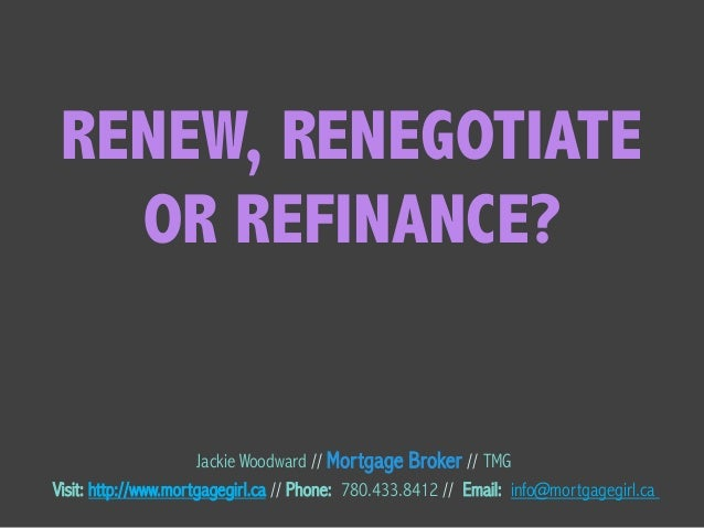 RENEW, RENEGOTIATE OR REFINANCE? Jackie Woodward // Mortgage Broker // TMG Visit: http://www.mortgagegirl.ca // Phone: 780...