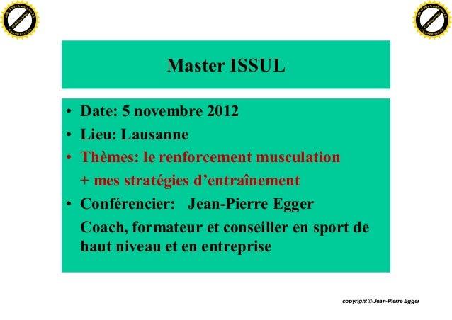 copyright © Jean-Pierre Egger Master ISSUL • Date: 5 novembre 2012 • Lieu: Lausanne • Thèmes: le renforcement musculation ...