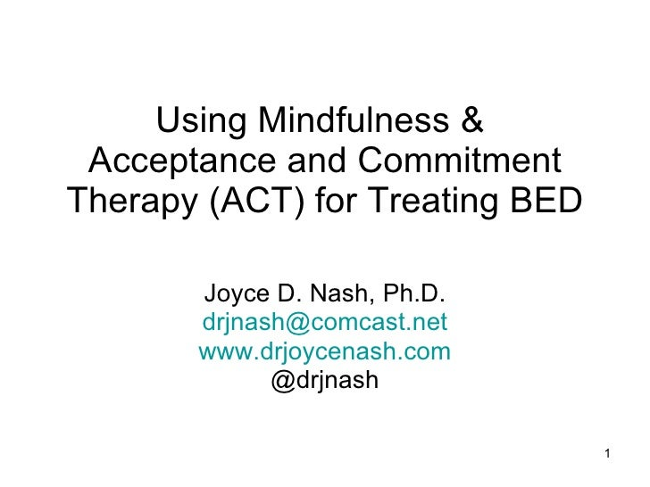 Using Mindfulness &  Acceptance and Commitment Therapy (ACT) for Treating BED Joyce D. Nash, Ph.D. [email_address] www.drj...