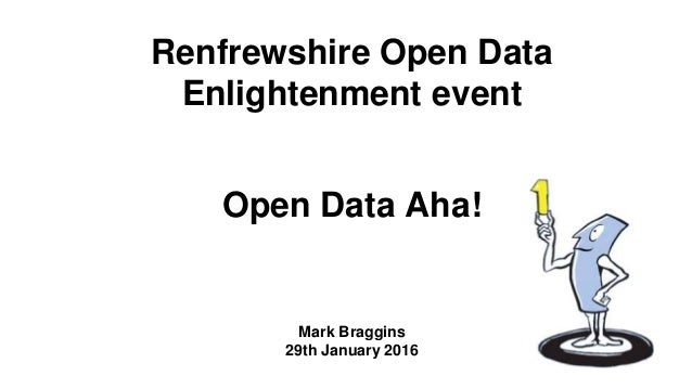 Renfrewshire Open Data Enlightenment event Open Data Aha! Mark Braggins 29th January 2016