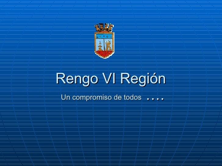 Rengo VI Región  Un compromiso de todos  ….
