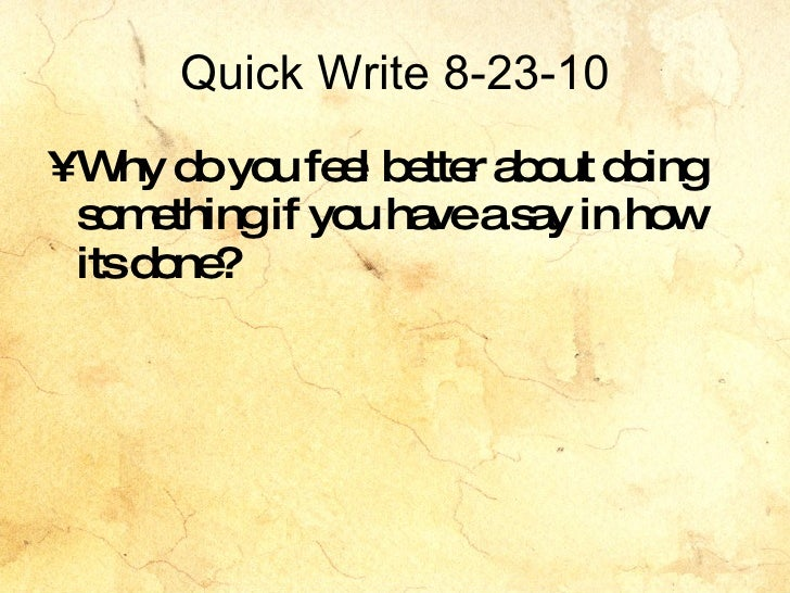 Quick Write 8-23-10 <ul><li>Why do you feel better about doing something if you have a say in how its done? </li></ul>