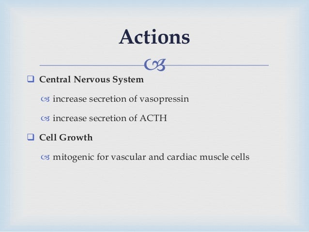  Central Nervous System  increase secretion of vasopressin  increase secretion of ACTH  Cell Growth  mitogenic for v...