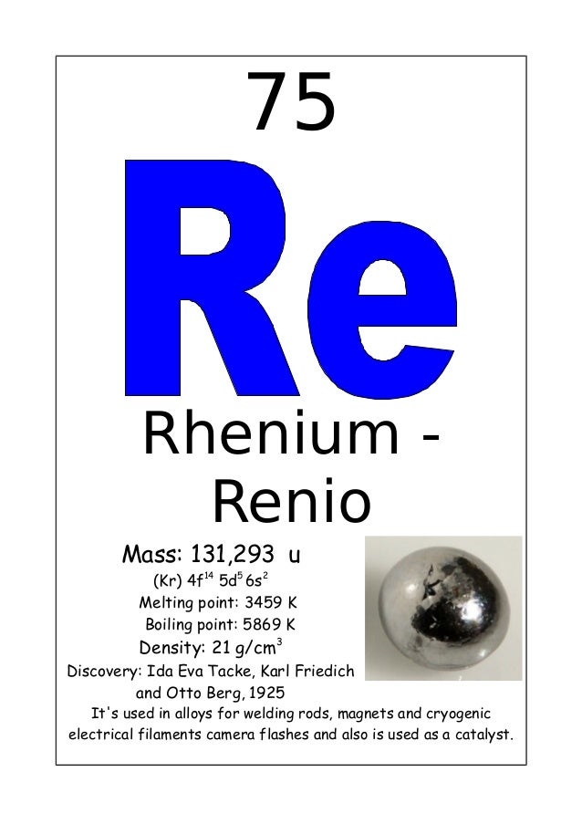 75Rhenium -RenioMass: 131,293 u(Kr) 4f145d56s2Melting point: 3459 KBoiling point: 5869 KDensity: 21 g/cm3Discovery: Ida Ev...