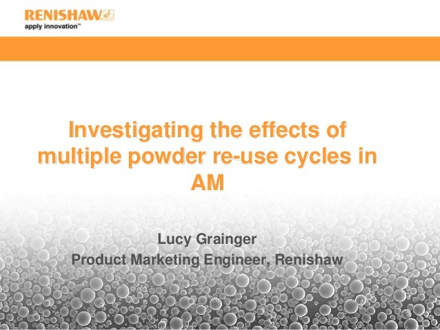 Investigating the effects of multiple powder re-use cycles in AM Lucy Grainger Product Marketing Engineer, Renishaw