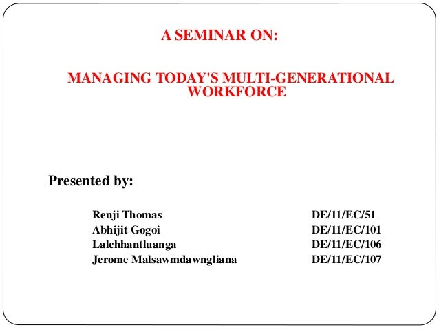 A SEMINAR ON: MANAGING TODAY'S MULTI-GENERATIONAL WORKFORCE Presented by: Renji Thomas DE/11/EC/51 Abhijit Gogoi DE/11/EC/...