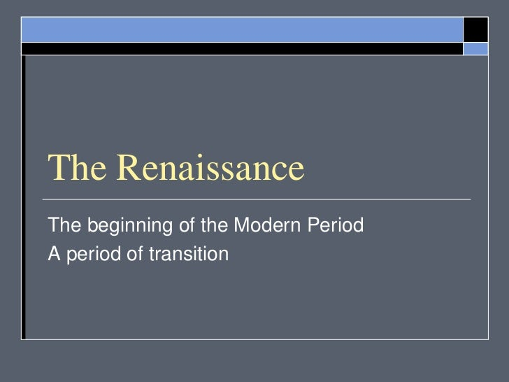 The RenaissanceThe beginning of the Modern PeriodA period of transition