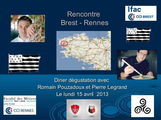 Rencontre        Brest - Rennes     Diner dégustation avecRomain Pouzadoux et Pierre Legrand      Le lundi 15 avril 2013