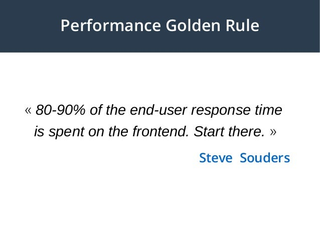 «80-90% of the end-user response time is spent on the frontend. Start there.» Steve Souders Performance Golden Rule