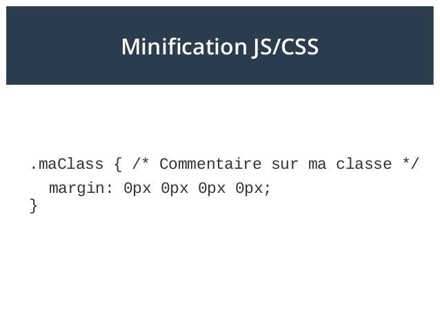 Minification JS/CSS .maClass { /* Commentaire sur ma classe */ margin: 0px 0px 0px 0px; }