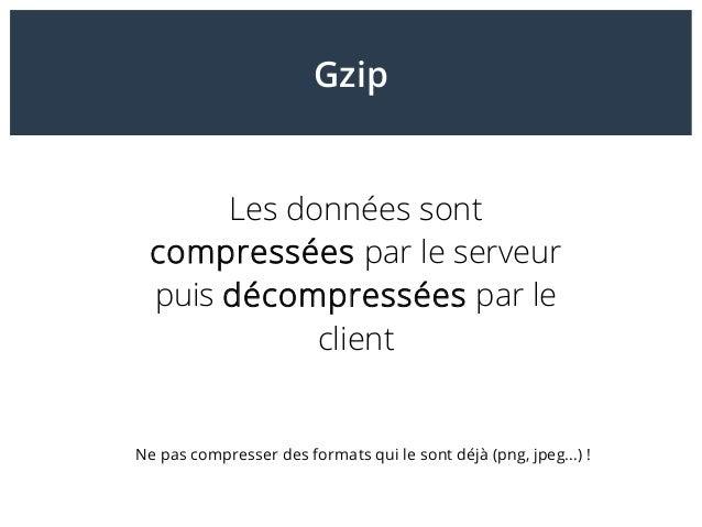 Gzip Les données sont compressées par le serveur puis décompressées par le client Ne pas compresser des formats qui le son...
