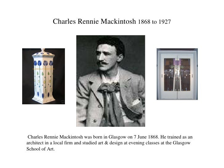Charles Rennie Mackintosh  1868 to 1927 Charles Rennie Mackintosh was born in Glasgow on 7 June 1868. He trained as an arc...