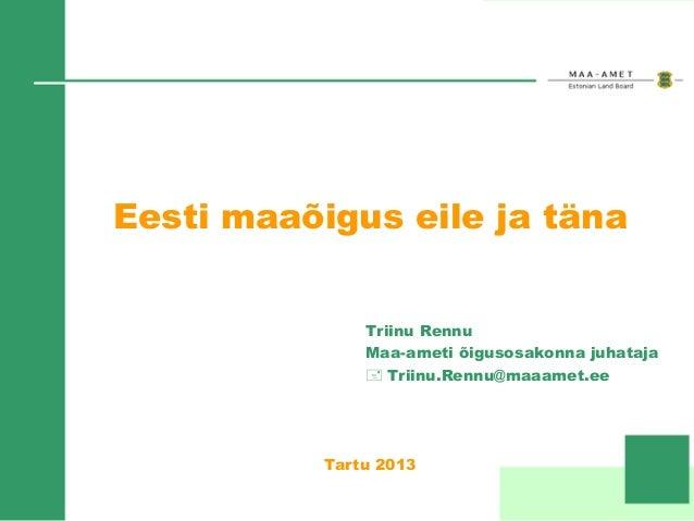 Eesti maaõigus eile ja täna Triinu Rennu Maa-ameti õigusosakonna juhataja + Triinu.Rennu@maaamet.ee  Tartu 2013