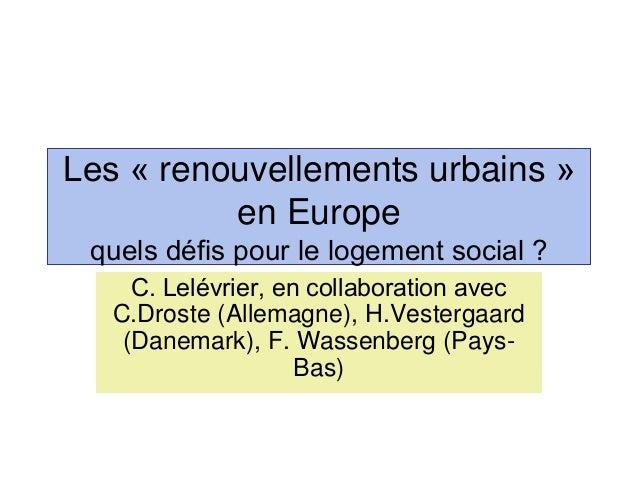 Les « renouvellements urbains » en Europe quels défis pour le logement social ? C. Lelévrier, en collaboration avec C.Dros...