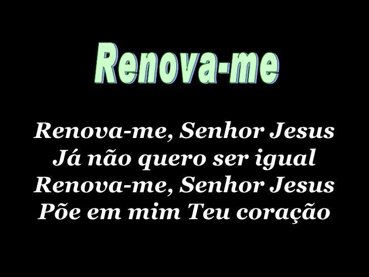 Renova-me, Senhor Jesus Já não quero ser igual Renova-me, Senhor Jesus Põe em mim Teu coração Renova-me