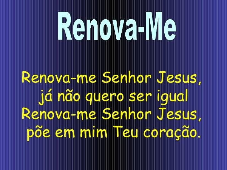 Renova-me Senhor Jesus,  já não quero ser igual Renova-me Senhor Jesus,  põe em mim Teu coração. Renova-Me