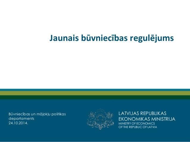 LATVIJAS REPUBLIKAS EKONOMIKAS MINISTRIJA  MINISTRY OF ECONOMICS  OF THE REPUBLIC OF LATVIA  Jaunais būvniecības regulējum...