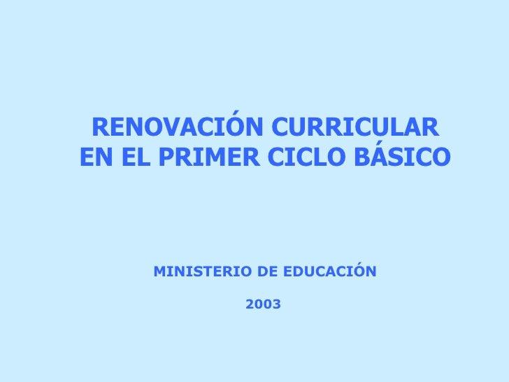 MINISTERIO DE EDUCACIÓN   2003   RENOVACIÓN CURRICULAR EN EL PRIMER CICLO BÁSICO