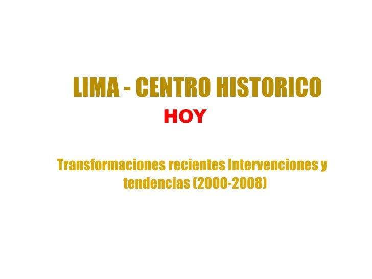 LIMA - CENTRO HISTORICO                HOYTransformaciones recientes Intervenciones y          tendencias (2000-2008)