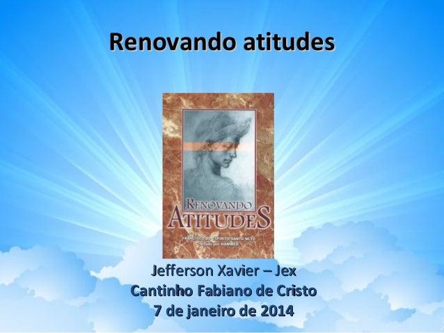 Renovando atitudes  Jefferson Xavier – Jex Cantinho Fabiano de Cristo 7 de janeiro de 2014