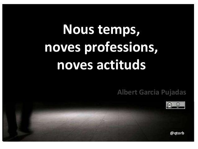 Nous temps, noves professions, noves actituds @qtorb Albert Garcia Pujadas