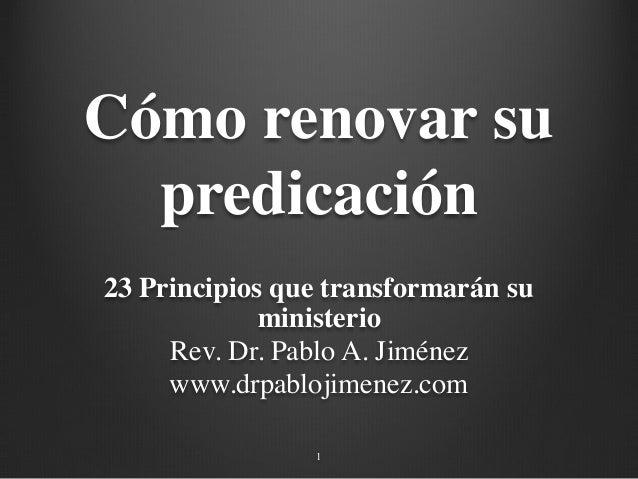 Cómo renovar su predicación 23 Principios que transformarán su ministerio Rev. Dr. Pablo A. Jiménez www.drpablojimenez.com...