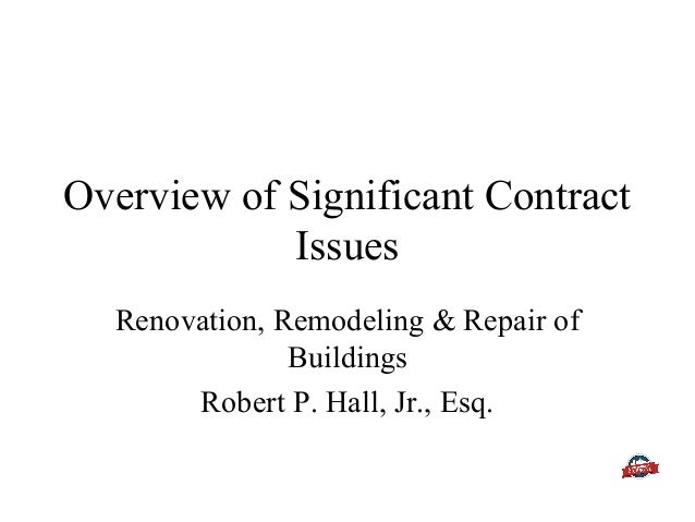 Overview of Significant Contract Issues Renovation, Remodeling & Repair of Buildings Robert P. Hall, Jr., Esq.