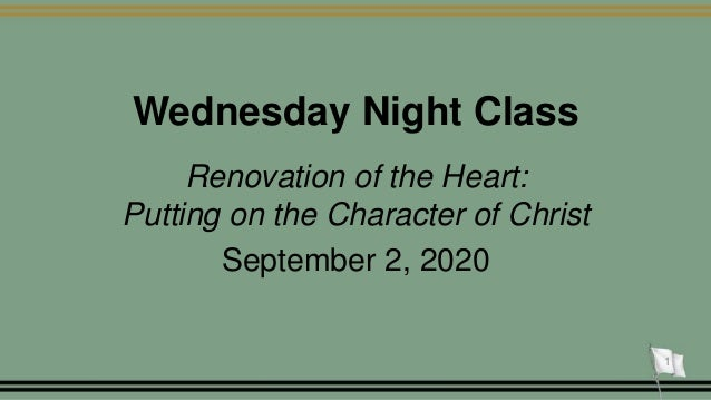 Wednesday Night Class Renovation of the Heart: Putting on the Character of Christ September 2, 2020 1